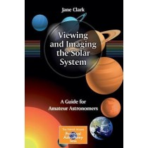 Viewing and Imaging the Solar System : A Guide for Amateur Astronomers by Jane Clark