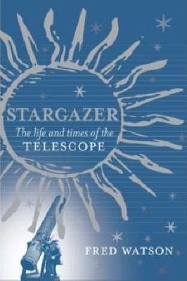 Stargazer The Life and Times of the Telescope by Fred Watson