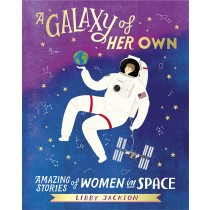 A Galaxy of Her Own: Amazing Stories of Women in Space by Libby Jackson